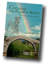Crossing the Rainbow Bridge: Your Pet - When it's time to let go, by Robert Scott